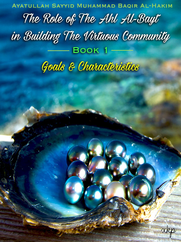 The Role of the Ahl Al Bayt in Building the Virtuous Community Book 1 - Goals and Characteristics